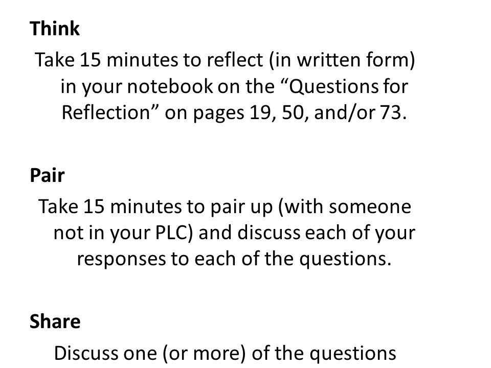 Think Take 15 minutes to reflect (in written form) in your notebook on the Questions for Reflection on pages 19, 50, and/or 73. Pair Take 15 minutes to pair up (with someone not in your PLC) and discuss each of your responses to each of the questions. Share Discuss one (or more) of the questions regarding inquiry asked in the forum.