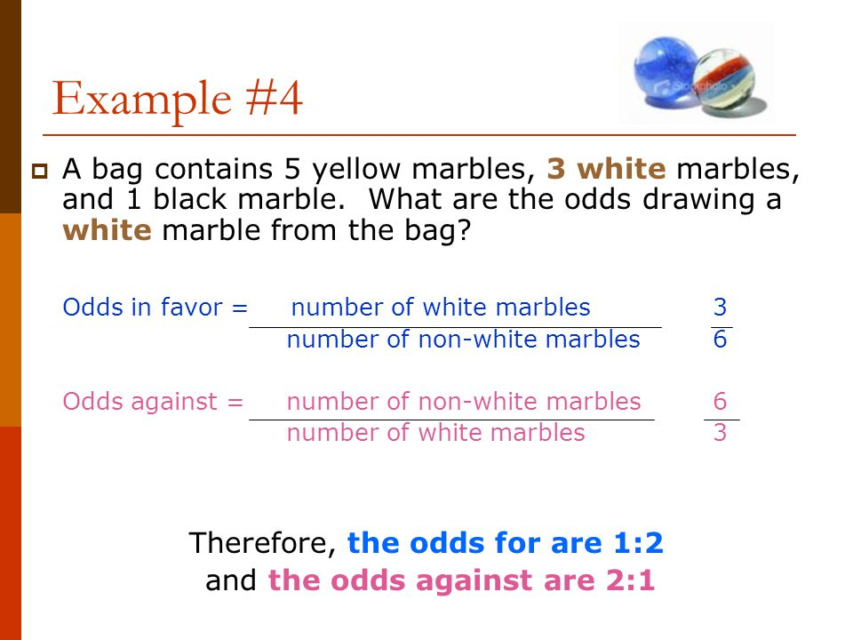 Example #4 A bag contains 5 yellow marbles, 3 white marbles, and 1 black marble. What are the odds drawing a white marble from the bag