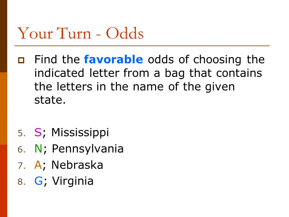 Your Turn - Odds Find the favorable odds of choosing the indicated letter from a bag that contains the letters in the name of the given state.