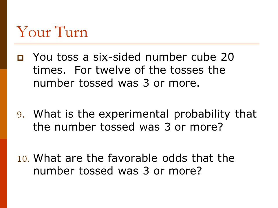 Your Turn You toss a six-sided number cube 20 times. For twelve of the tosses the number tossed was 3 or more.