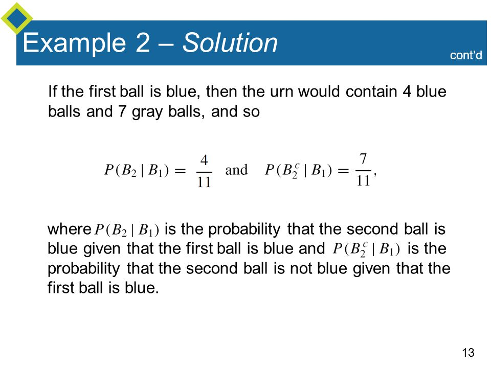 Example 2 – Solution cont'd. If the first ball is blue, then the urn would contain 4 blue balls and 7 gray balls, and so.