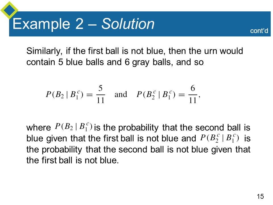 Example 2 – Solution cont'd. Similarly, if the first ball is not blue, then the urn would contain 5 blue balls and 6 gray balls, and so.