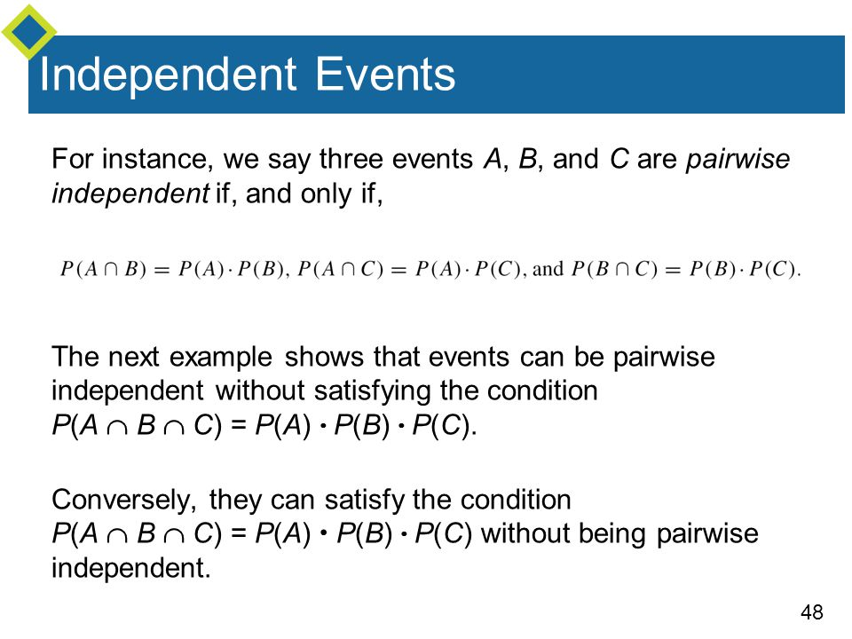 Independent Events For instance, we say three events A, B, and C are pairwise independent if, and only if,