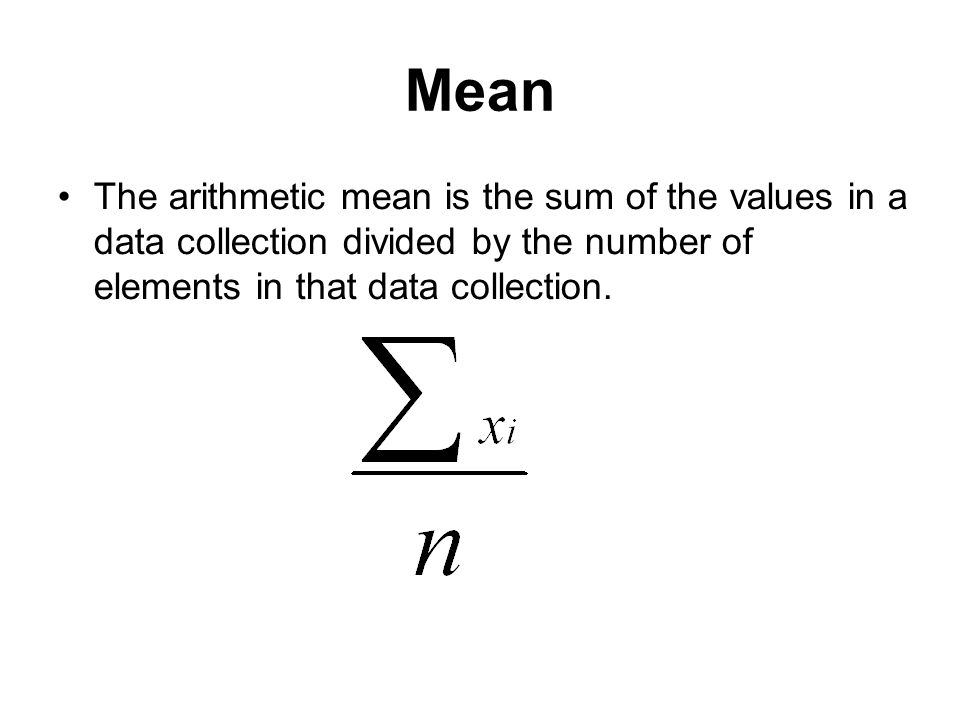 Mean The arithmetic mean is the sum of the values in a data collection divided by the number of elements in that data collection.