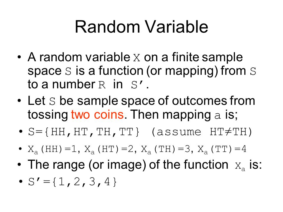 Random Variable A random variable X on a finite sample space S is a function (or mapping) from S to a number R in S'.