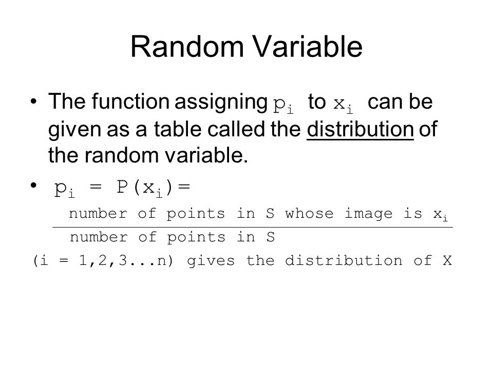 Random Variable The function assigning pi to xi can be given as a table called the distribution of the random variable.