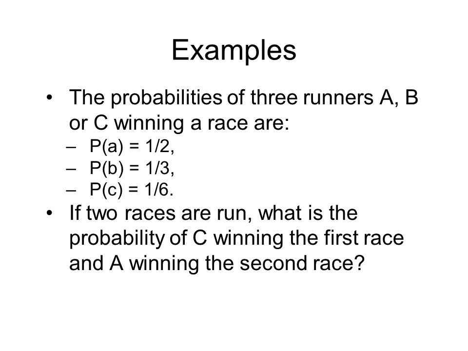 Examples The probabilities of three runners A, B or C winning a race are: P(a) = 1/2, P(b) = 1/3,