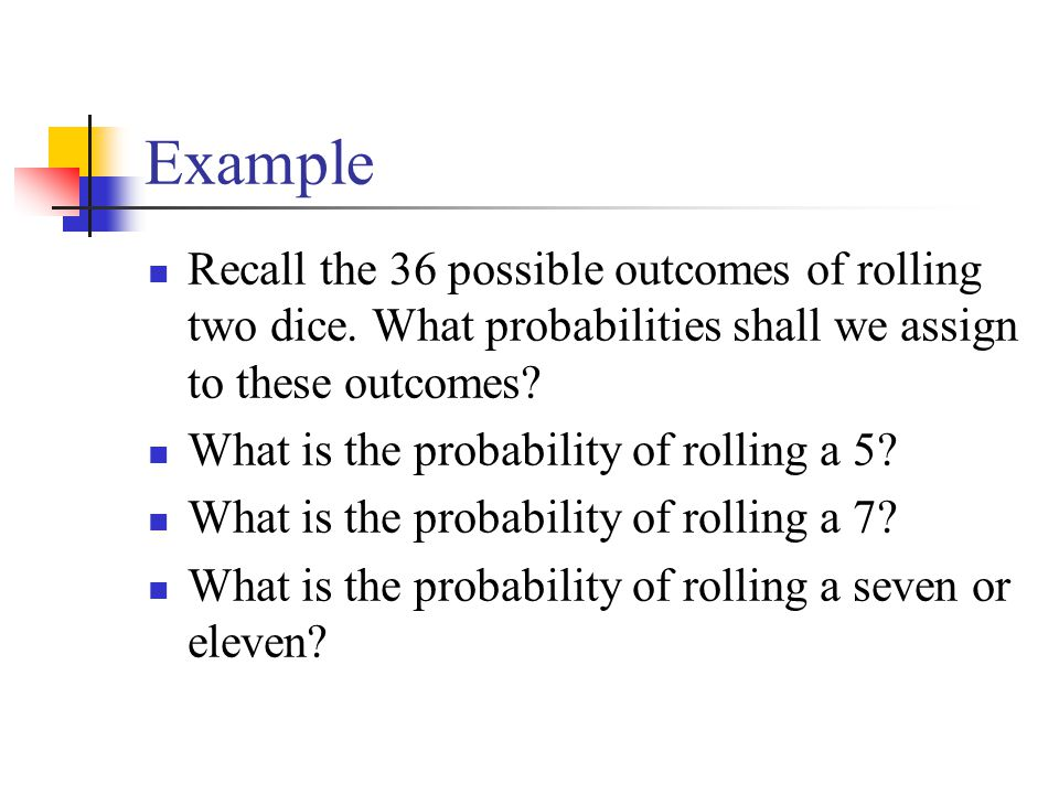 Example Recall the 36 possible outcomes of rolling two dice. What probabilities shall we assign to these outcomes
