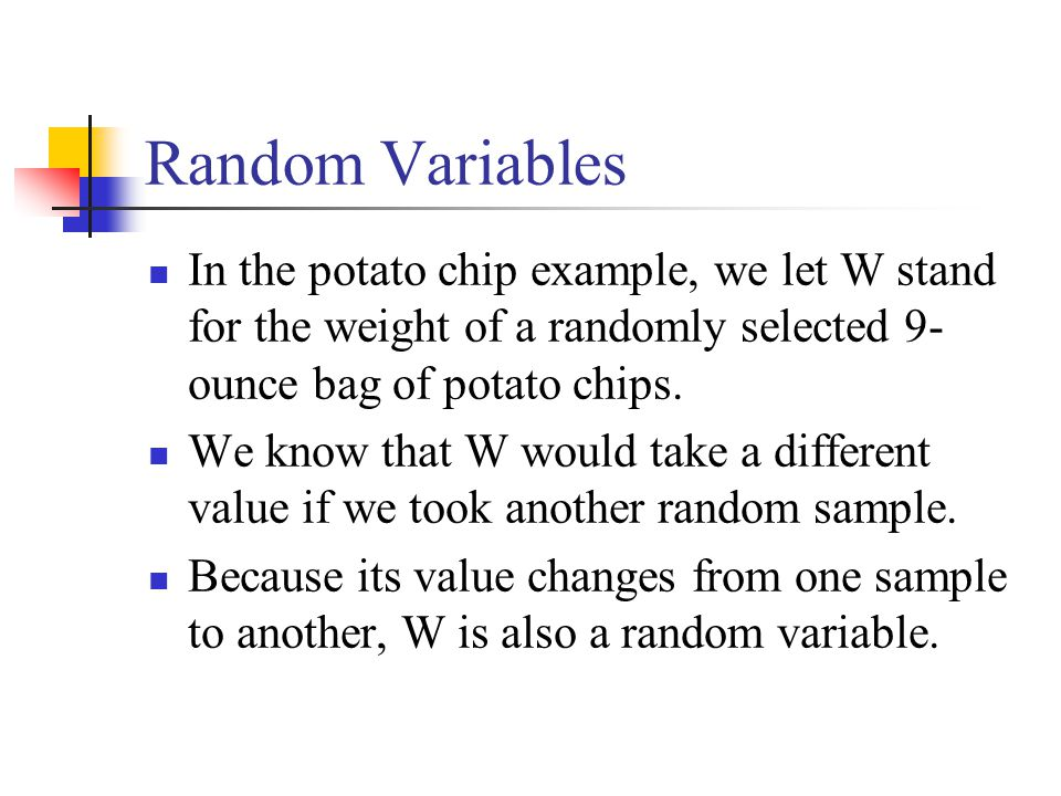 Random Variables In the potato chip example, we let W stand for the weight of a randomly selected 9-ounce bag of potato chips.