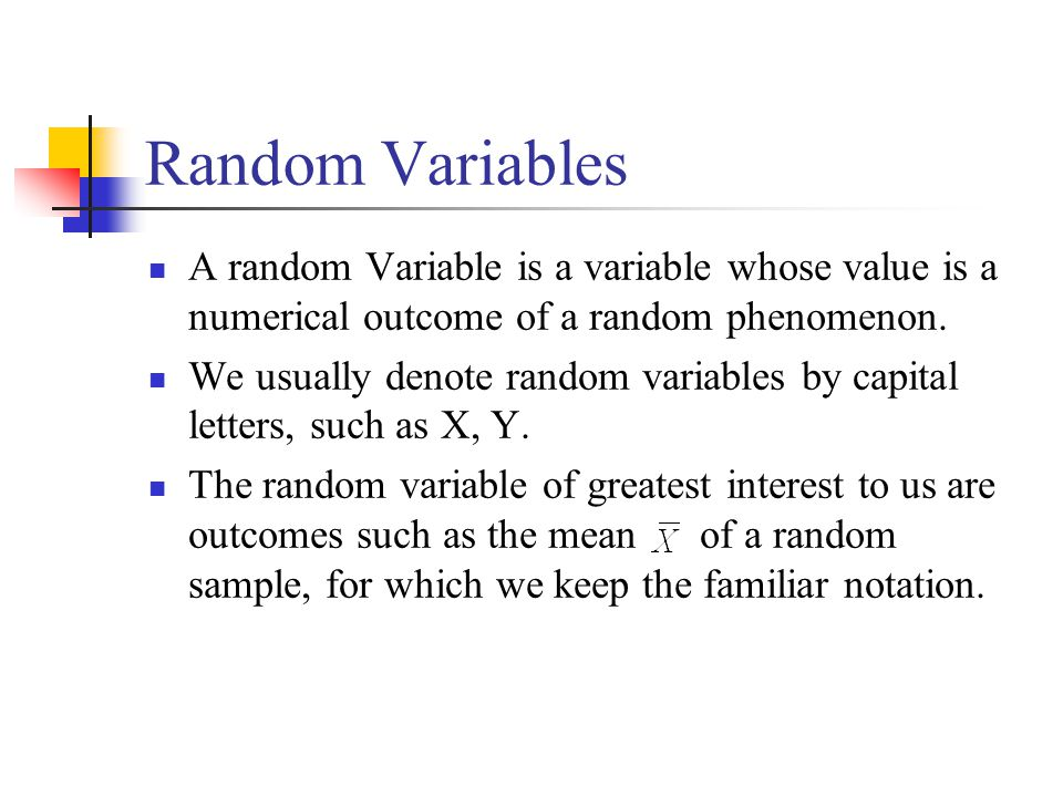 Random Variables A random Variable is a variable whose value is a numerical outcome of a random phenomenon.