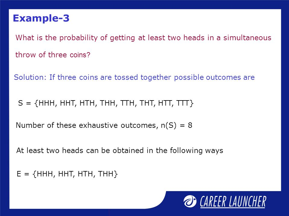 Example-3 What is the probability of getting at least two heads in a simultaneous. throw of three coins