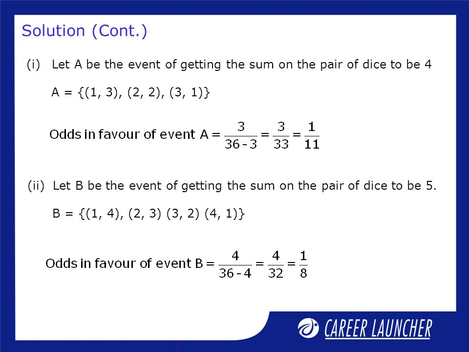 Solution (Cont.) Let A be the event of getting the sum on the pair of dice to be 4. A = {(1, 3), (2, 2), (3, 1)}