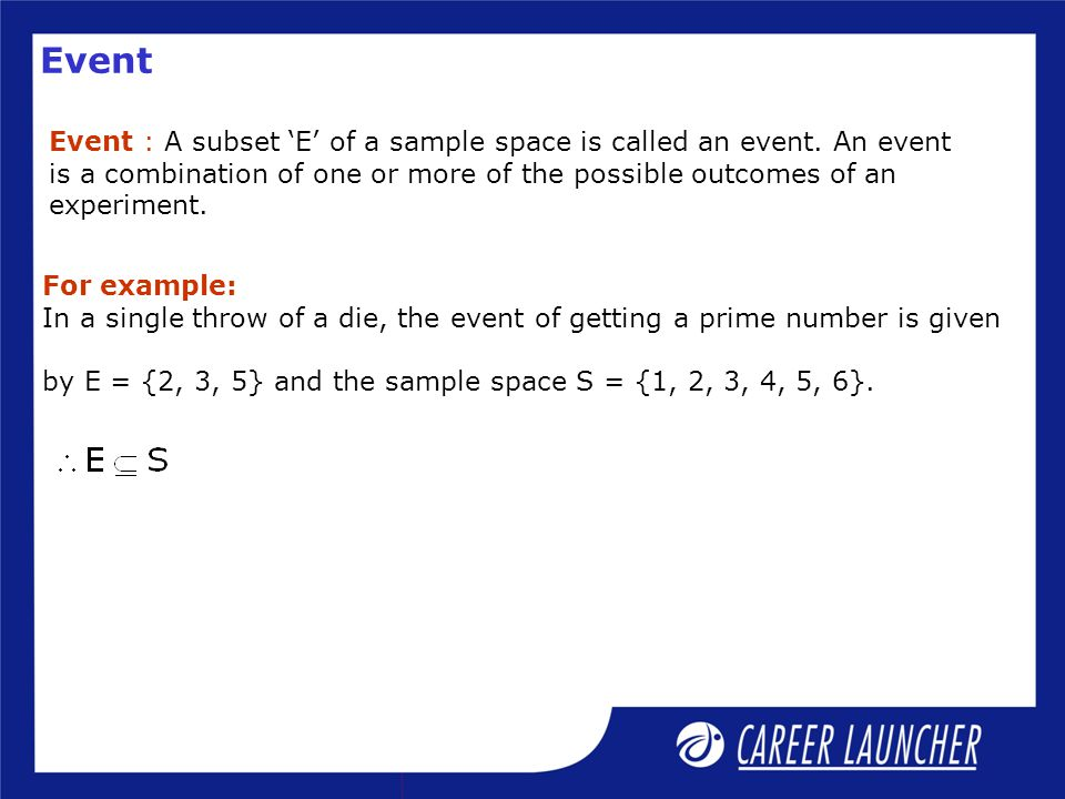 Event Event : A subset 'E' of a sample space is called an event. An event. is a combination of one or more of the possible outcomes of an.