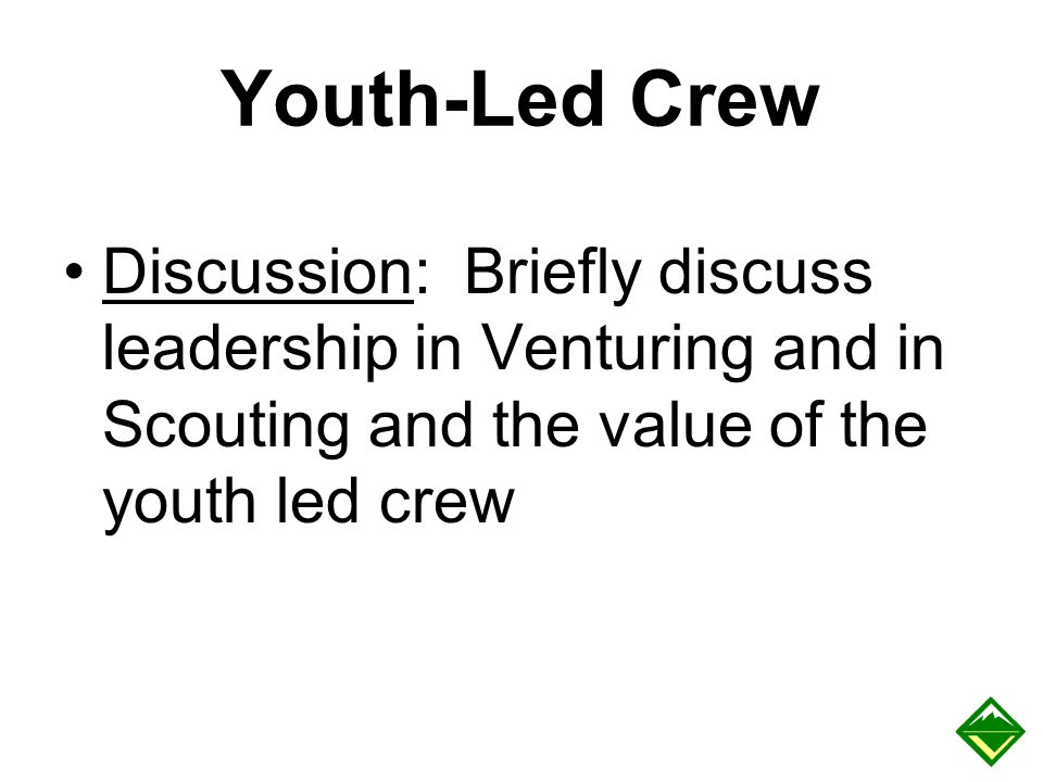 Youth-Led Crew Discussion: Briefly discuss leadership in Venturing and in Scouting and the value of the youth led crew.