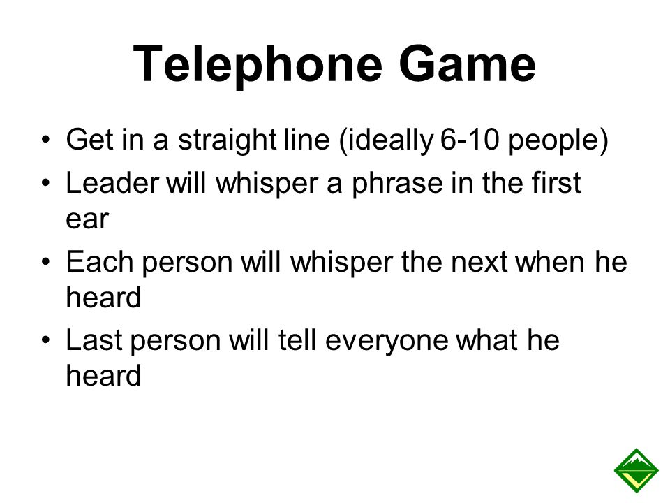 Telephone Game Get in a straight line (ideally 6-10 people)