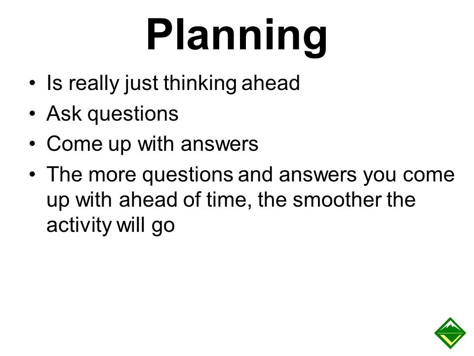 Planning Is really just thinking ahead Ask questions