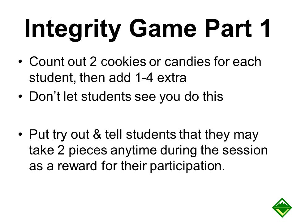 Integrity Game Part 1 Count out 2 cookies or candies for each student, then add 1-4 extra. Don't let students see you do this.