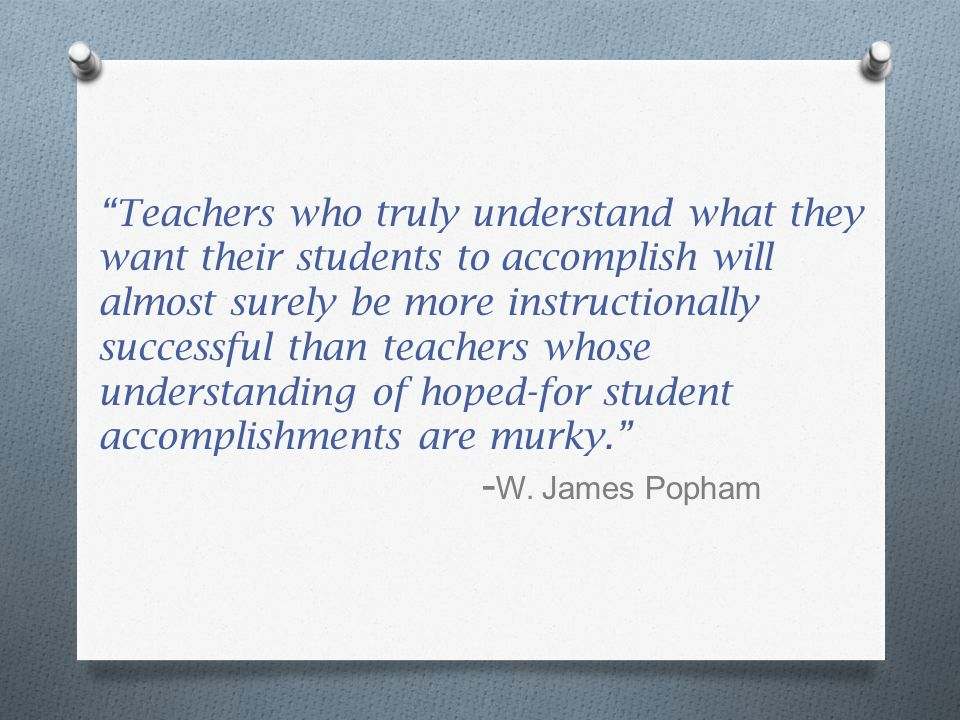 Teachers who truly understand what they want their students to accomplish will almost surely be more instructionally successful than teachers whose understanding of hoped-for student accomplishments are murky. -W.