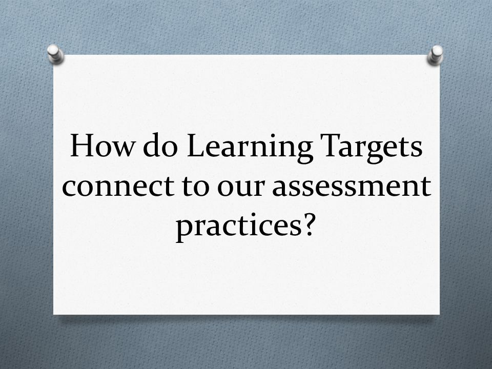 How do Learning Targets connect to our assessment practices