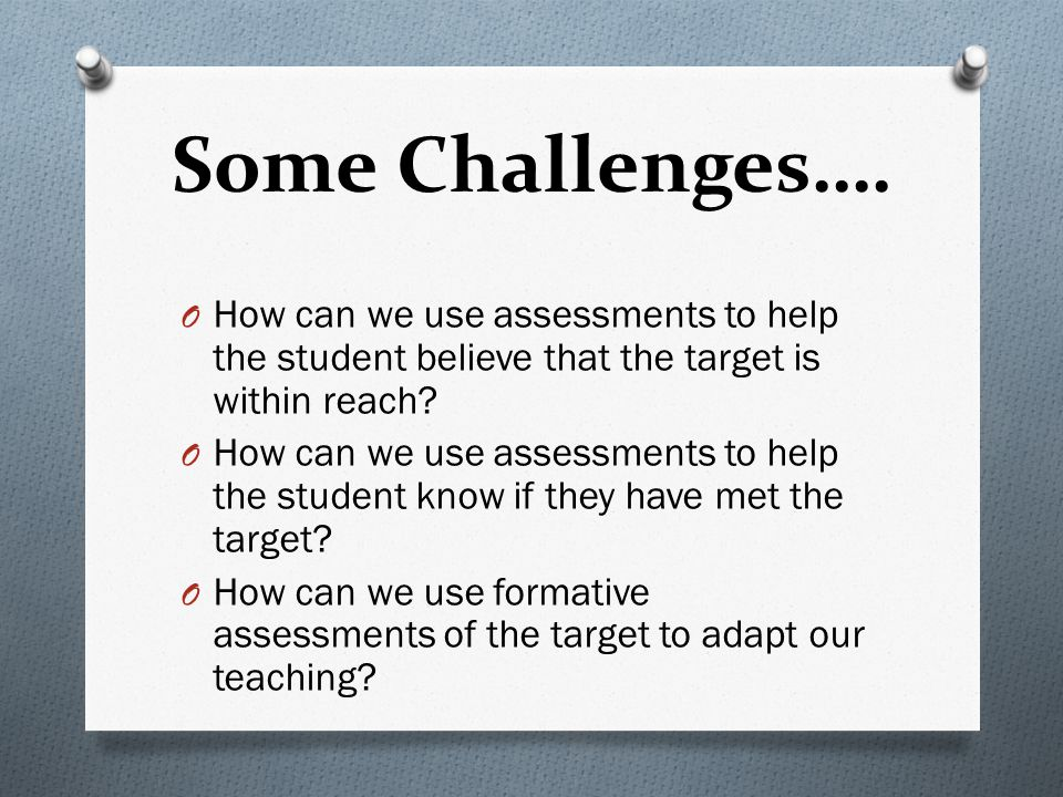 Some Challenges…. How can we use assessments to help the student believe that the target is within reach