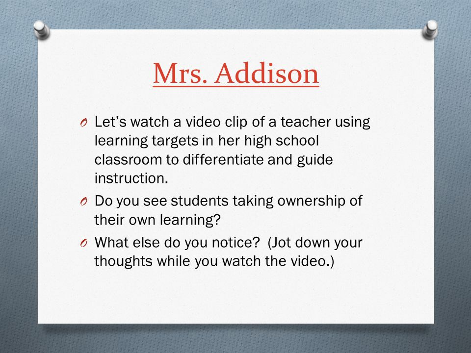 Mrs. Addison Let's watch a video clip of a teacher using learning targets in her high school classroom to differentiate and guide instruction.