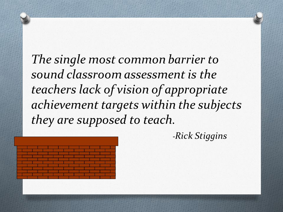 The single most common barrier to sound classroom assessment is the teachers lack of vision of appropriate achievement targets within the subjects they are supposed to teach.