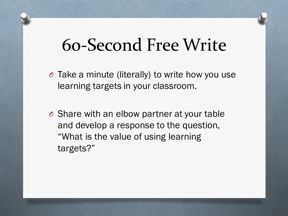 60-Second Free Write Take a minute (literally) to write how you use learning targets in your classroom.