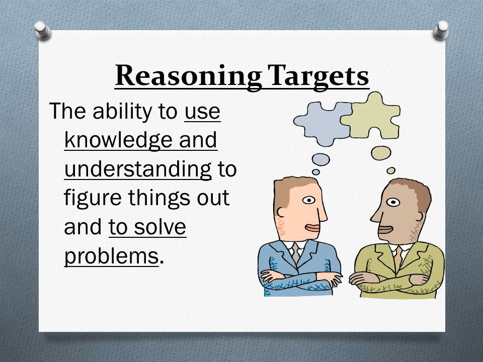 Reasoning Targets The ability to use knowledge and understanding to figure things out and to solve problems.