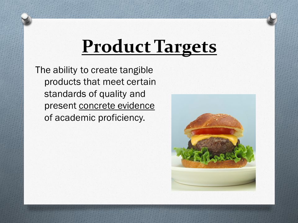 Product Targets The ability to create tangible products that meet certain standards of quality and present concrete evidence of academic proficiency.