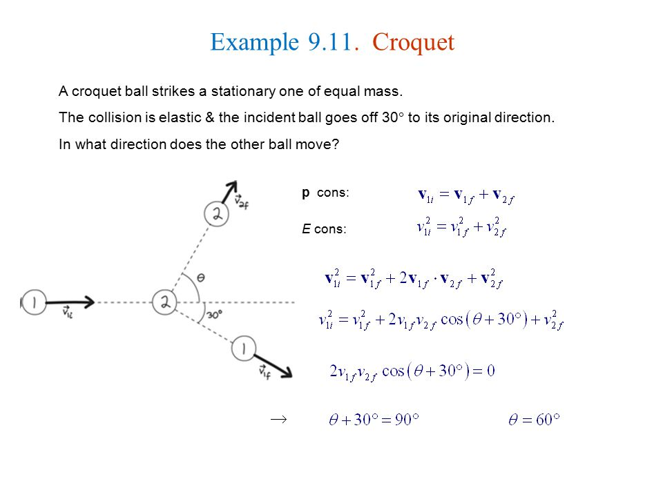 Example 9.11. Croquet A croquet ball strikes a stationary one of equal mass.