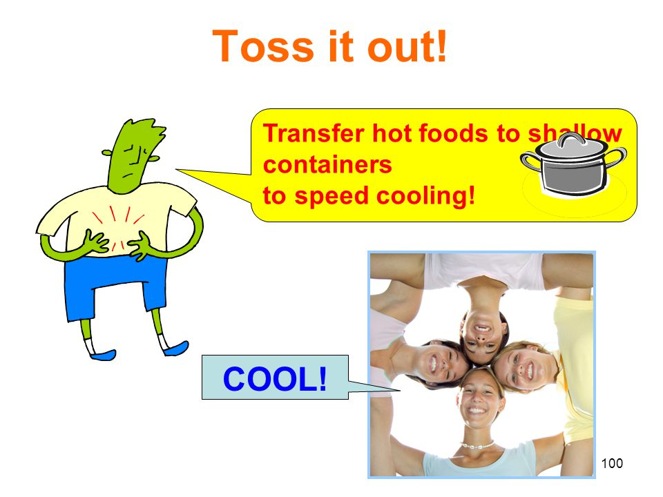 Toss it out! Transfer hot foods to shallow containers to speed cooling! COOL!