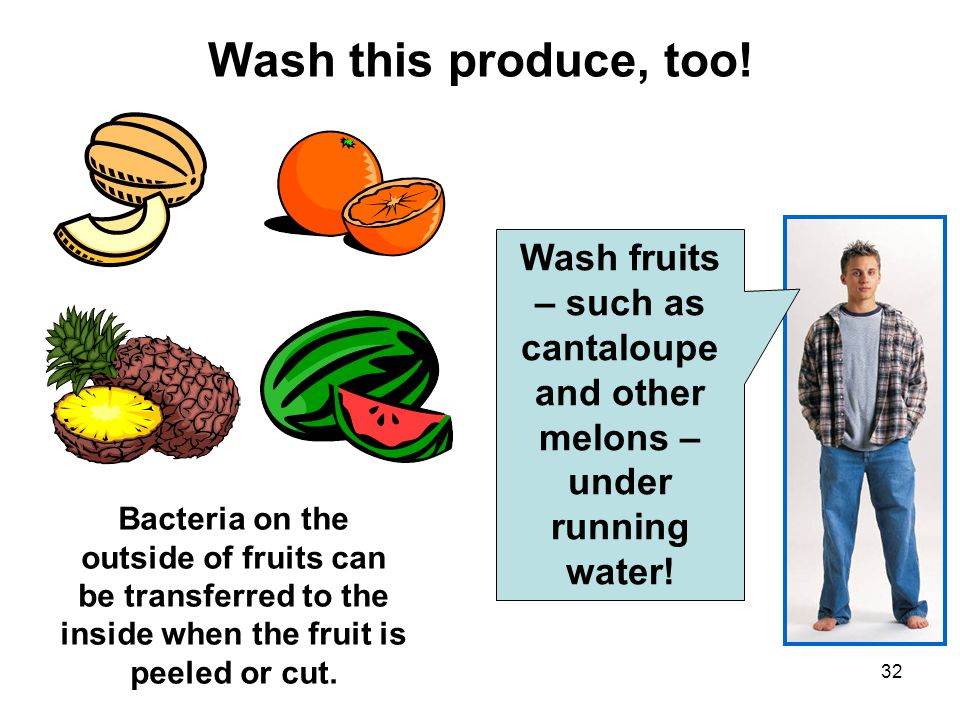 Wash this produce, too! Wash fruits – such as cantaloupe and other melons – under running water!