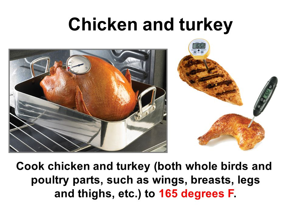 Chicken and turkey Cook chicken and turkey (both whole birds and poultry parts, such as wings, breasts, legs and thighs, etc.) to 165 degrees F.
