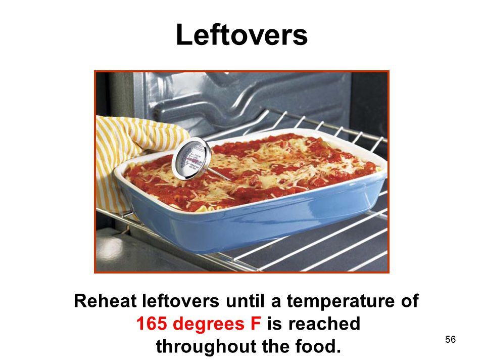 Leftovers Reheat leftovers until a temperature of 165 degrees F is reached throughout the food.