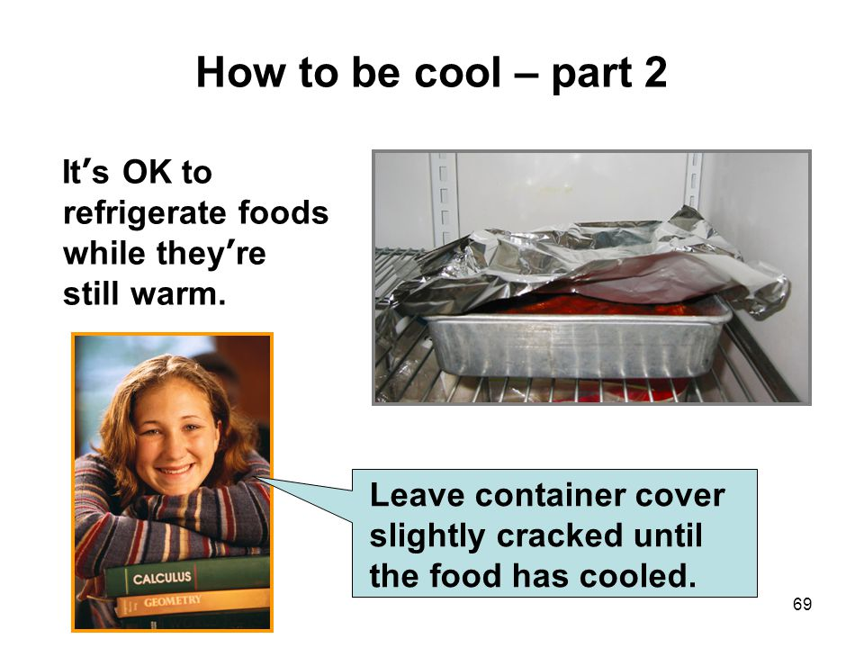 How to be cool – part 2 It's OK to refrigerate foods while they're still warm.