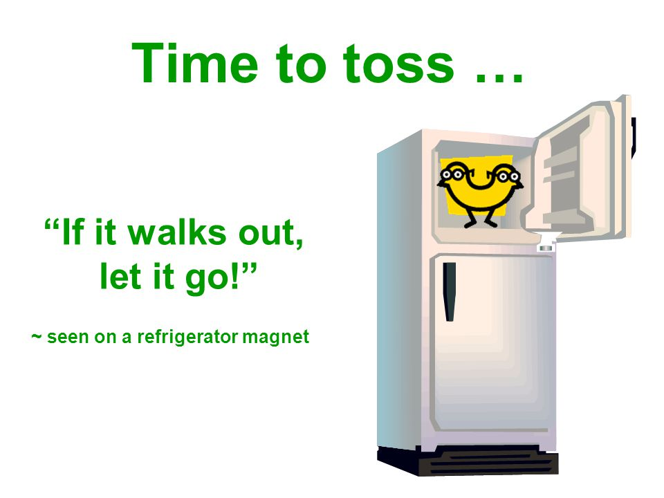 If it walks out, let it go! ~ seen on a refrigerator magnet