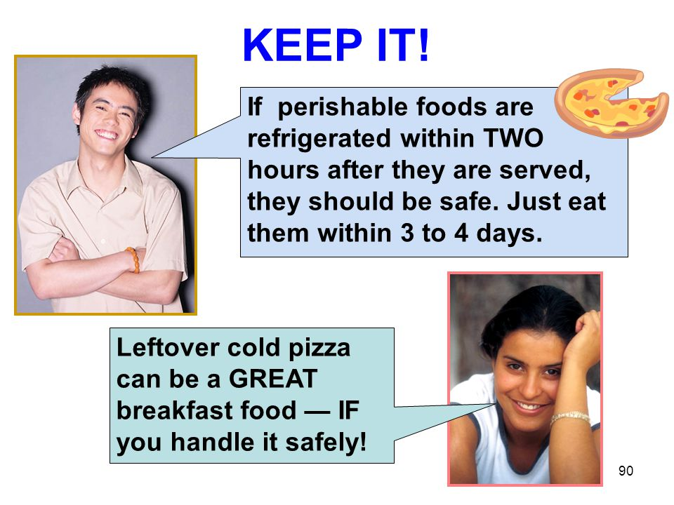 KEEP IT! If perishable foods are refrigerated within TWO hours after they are served, they should be safe. Just eat them within 3 to 4 days.