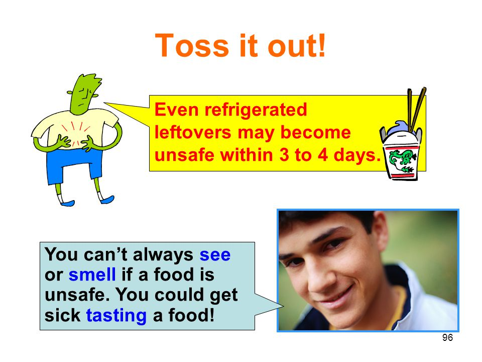 Toss it out! Even refrigerated leftovers may become unsafe within 3 to 4 days.