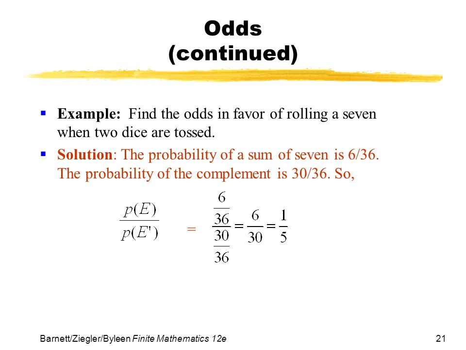 Odds (continued) Example: Find the odds in favor of rolling a seven when two dice are tossed.