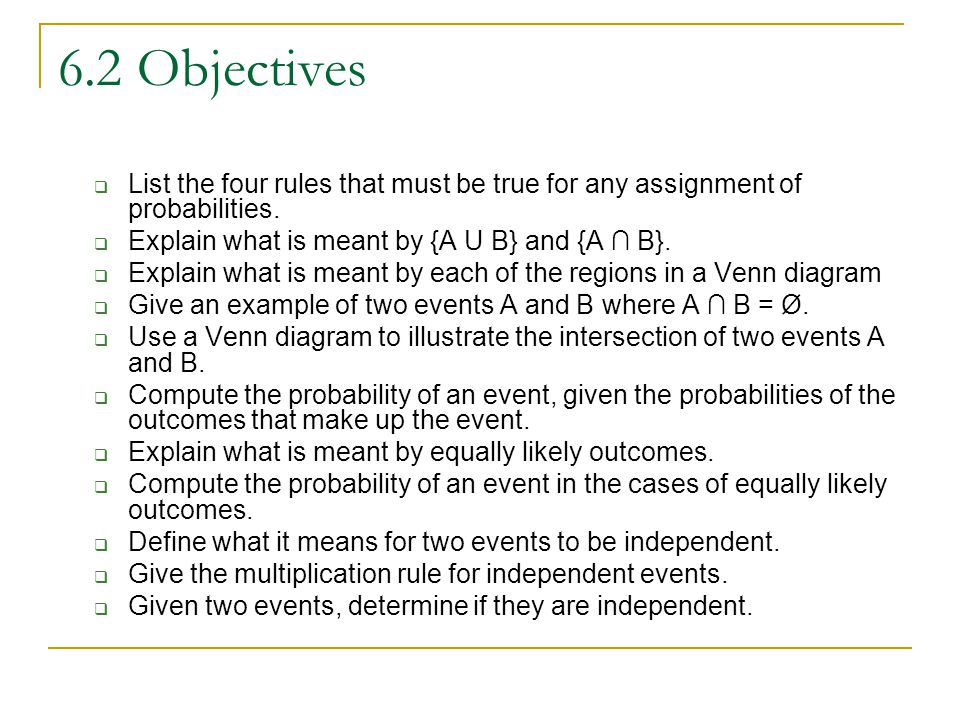 6.2 Objectives List the four rules that must be true for any assignment of probabilities. Explain what is meant by {A U B} and {A ∩ B}.