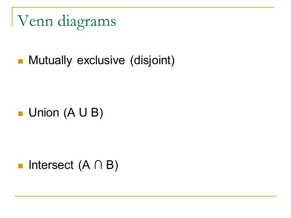 Venn diagrams Mutually exclusive (disjoint) Union (A U B)