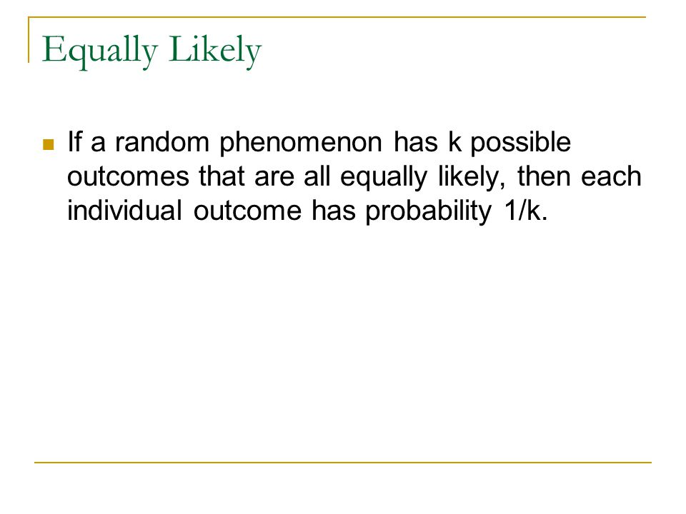 Equally Likely If a random phenomenon has k possible outcomes that are all equally likely, then each individual outcome has probability 1/k.