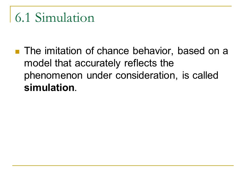 6.1 Simulation The imitation of chance behavior, based on a model that accurately reflects the phenomenon under consideration, is called simulation.