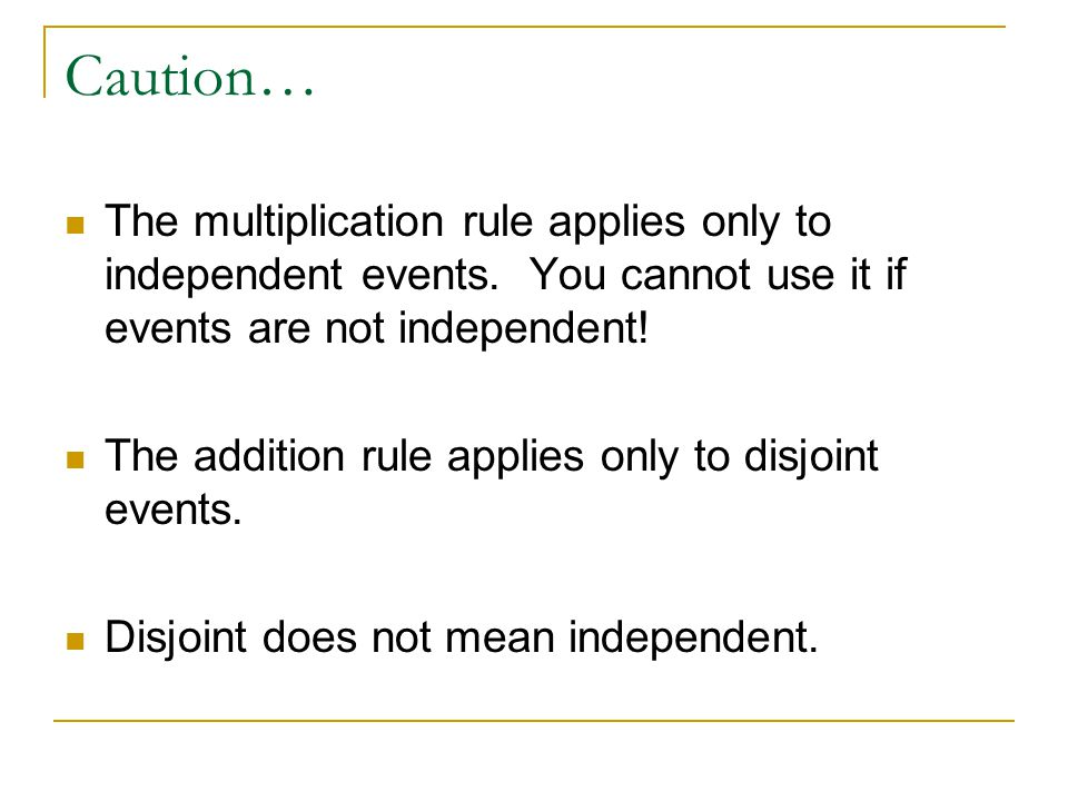 Caution… The multiplication rule applies only to independent events. You cannot use it if events are not independent!