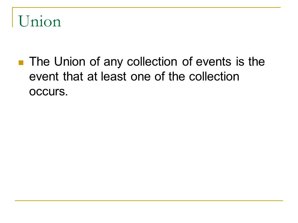 Union The Union of any collection of events is the event that at least one of the collection occurs.