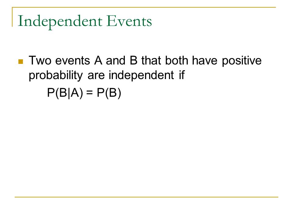 Independent Events Two events A and B that both have positive probability are independent if.