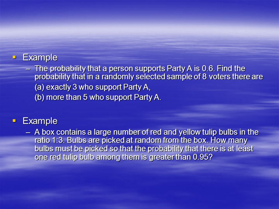 Example The probability that a person supports Party A is 0.6. Find the probability that in a randomly selected sample of 8 voters there are.