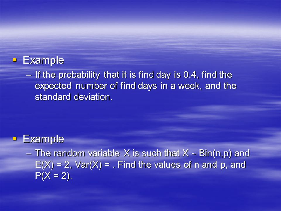 Example If the probability that it is find day is 0.4, find the expected number of find days in a week, and the standard deviation.