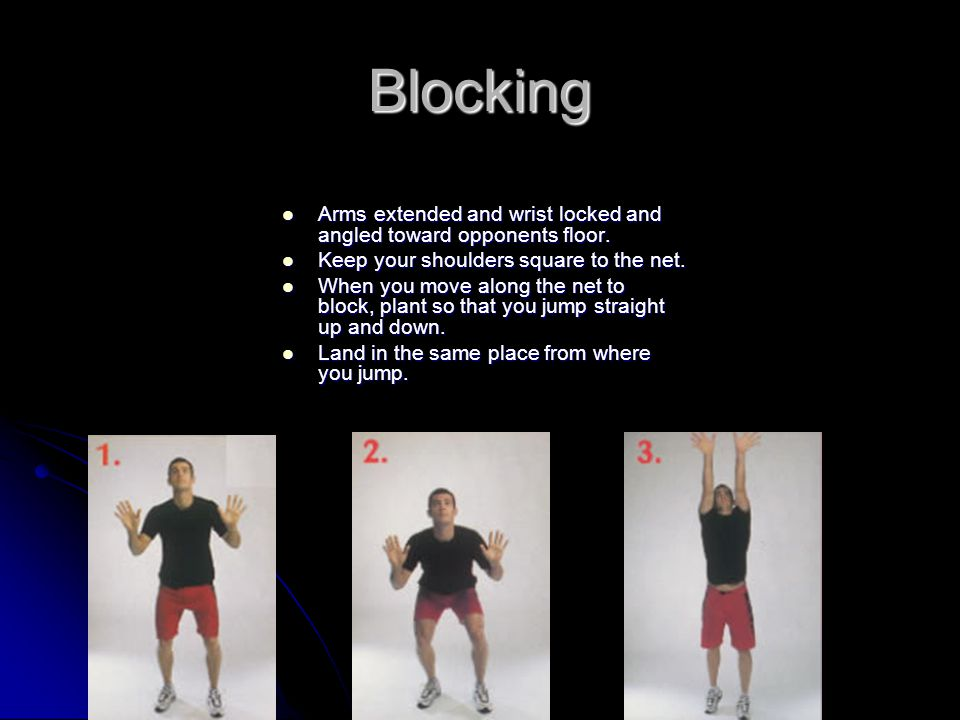 Blocking Arms extended and wrist locked and angled toward opponents floor. Keep your shoulders square to the net.