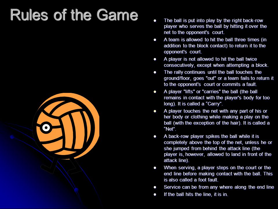 Rules of the Game The ball is put into play by the right back-row player who serves the ball by hitting it over the net to the opponent s court.